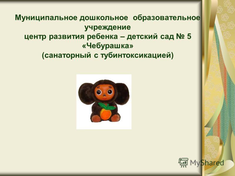 Муниципальное дошкольное образовательное учреждение центр развития ребенка – детский сад 5 «Чебурашка» (санаторный с тубинтоксикацией)
