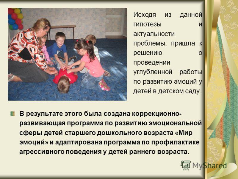 Исходя из данной гипотезы и актуальности проблемы, пришла к решению о проведении углубленной работы по развитию эмоций у детей в детском саду. В результате этого была создана коррекционно- развивающая программа по развитию эмоциональной сферы детей с
