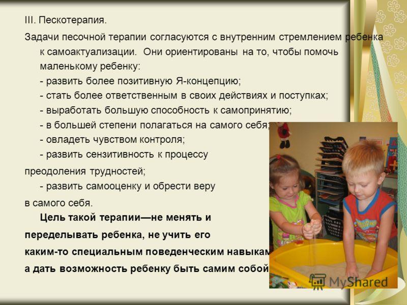 III. Пескотерапия. Задачи песочной терапии согласуются с внутренним стремлением ребенка к самоактуализации. Они ориентированы на то, чтобы помочь маленькому ребенку: - развить более позитивную Я-концепцию; - стать более ответственным в своих действия