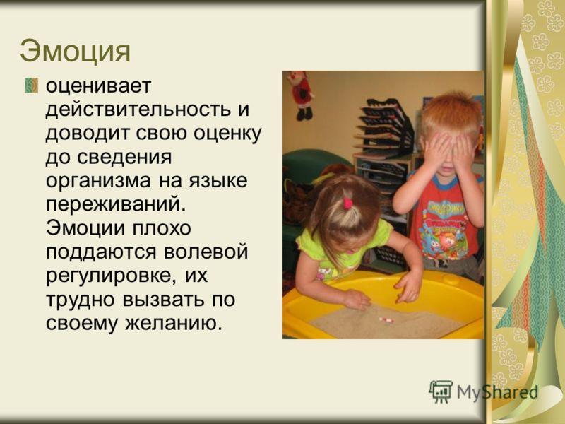Эмоция оценивает действительность и доводит свою оценку до сведения организма на языке переживаний. Эмоции плохо поддаются волевой регулировке, их трудно вызвать по своему желанию.