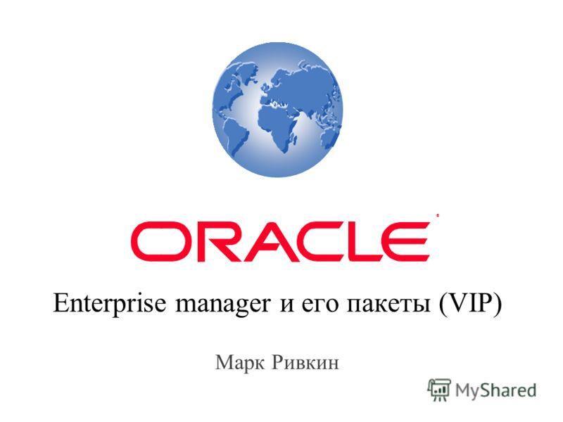 Enterprise manager и его пакеты (VIP) Марк Ривкин ®