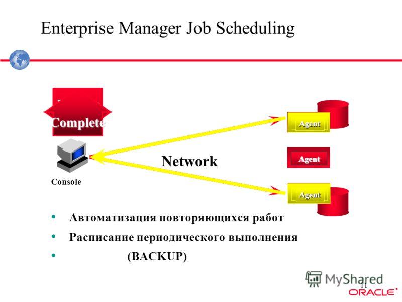 ® 11 Enterprise Manager Job Scheduling Автоматизация повторяющихся работ Расписание периодического выполнения (BACKUP) Console Network Agent Agent Agent Backup Agent Agent Complete