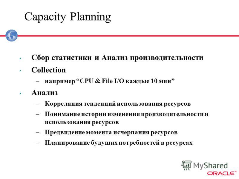 ® Capacity Planning Cбор статистики и Анализ производительности Collection –например CPU & File I/O каждые 10 мин Анализ –Корреляция тенденций использования ресурсов –Понимание истории изменения производительности и использования ресурсов –Предвидени