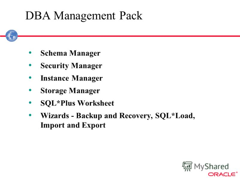 ® DBA Management Pack Schema Manager Security Manager Instance Manager Storage Manager SQL*Plus Worksheet Wizards - Backup and Recovery, SQL*Load, Import and Export
