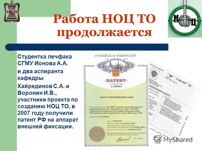 Работа НОЦ ТО продолжается Студентка лечфака СГМУ Ионова А.А. и два аспиранта кафедры Хайрединов С.А. и Воронин И.В., участники проекта по созданию НОЦ ТО, в 2007 году получили патент РФ на аппарат внешней фиксации.