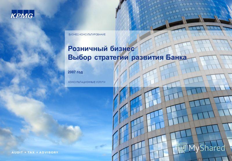 БИЗНЕС-КОНСУЛЬТИРОВАНИЕ КОНСУЛЬТАЦИОННЫЕ УСЛУГИ Розничный бизнес Выбор стратегии развития Банка 2007 год