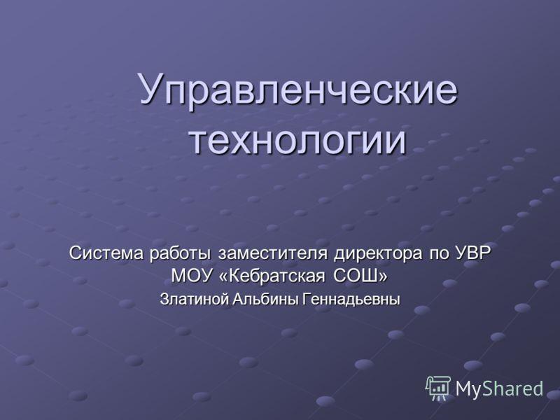 Управленческие технологии Система работы заместителя директора по УВР МОУ «Кебратская СОШ» Златиной Альбины Геннадьевны