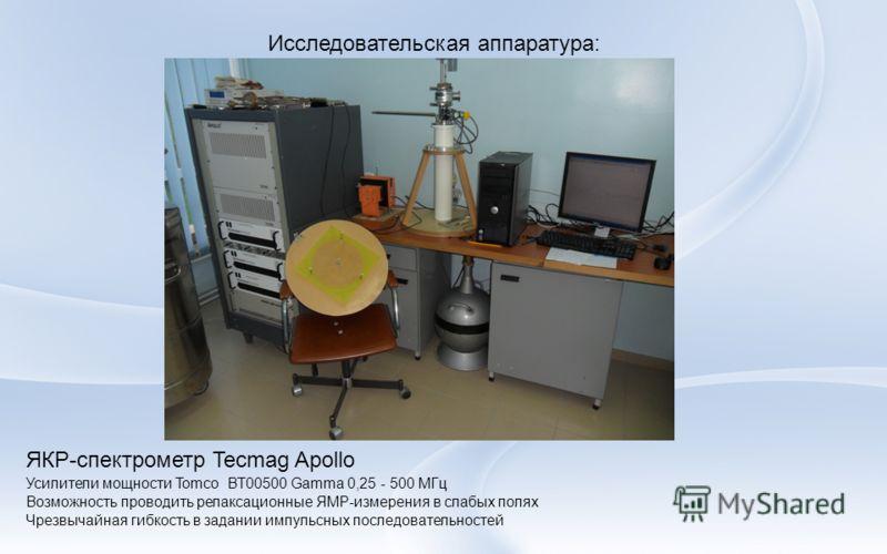 Исследовательская аппаратура: ЯКР-спектрометр Tecmag Apollo Усилители мощности Tomco BT00500 Gamma 0,25 - 500 МГц Возможность проводить релаксационные ЯМР-измерения в слабых полях Чрезвычайная гибкость в задании импульсных последовательностей