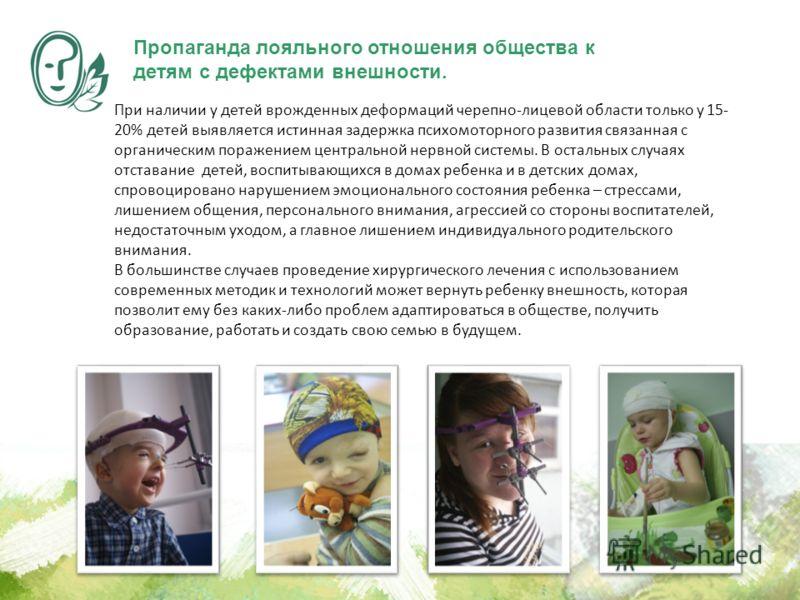 При наличии у детей врожденных деформаций черепно-лицевой области только у 15- 20% детей выявляется истинная задержка психомоторного развития связанная с органическим поражением центральной нервной системы. В остальных случаях отставание детей, воспи