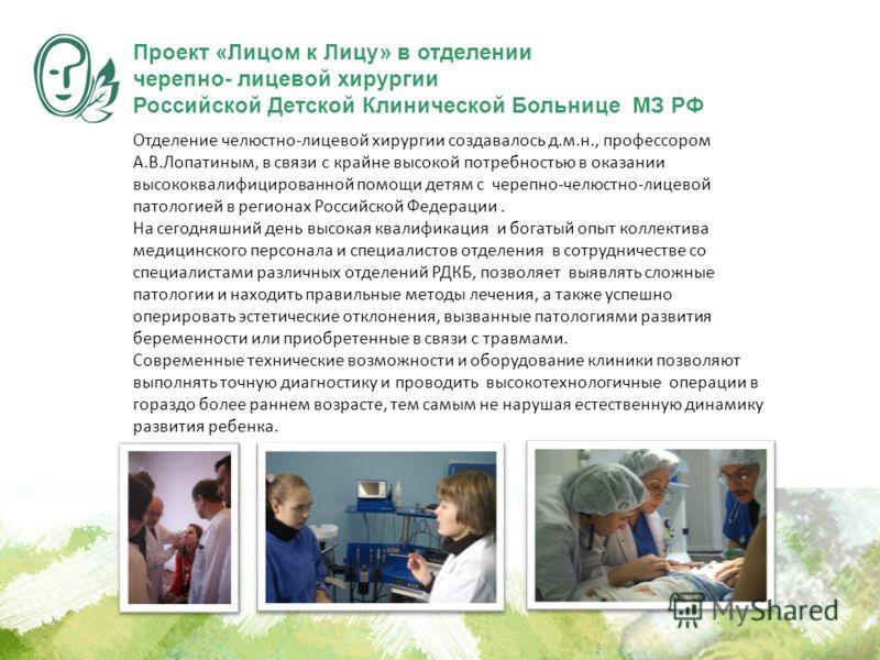 Отделение челюстно-лицевой хирургии создавалось д.м.н., профессором А.В.Лопатиным, в связи с крайне высокой потребностью в оказании высококвалифицированной помощи детям с черепно-челюстно-лицевой патологией в регионах Российской Федерации. На сегодня