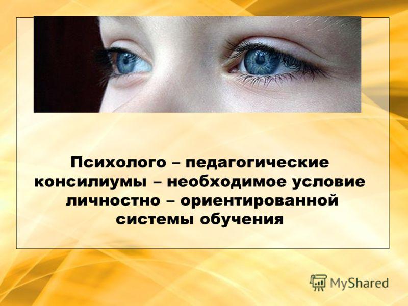 Психолого – педагогические консилиумы – необходимое условие личностно – ориентированной системы обучения