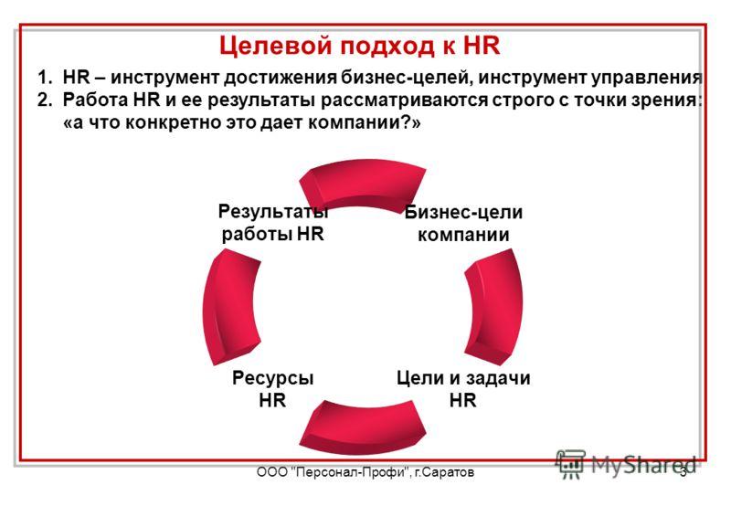 ООО Персонал-Профи, г.Саратов3 Целевой подход к HR 1.HR – инструмент достижения бизнес-целей, инструмент управления 2.Работа HR и ее результаты рассматриваются строго с точки зрения: «а что конкретно это дает компании?»