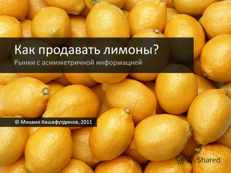 Как продавать лимоны? Рынки с асимметричной информацией © Михаил Кашафутдинов, 2011