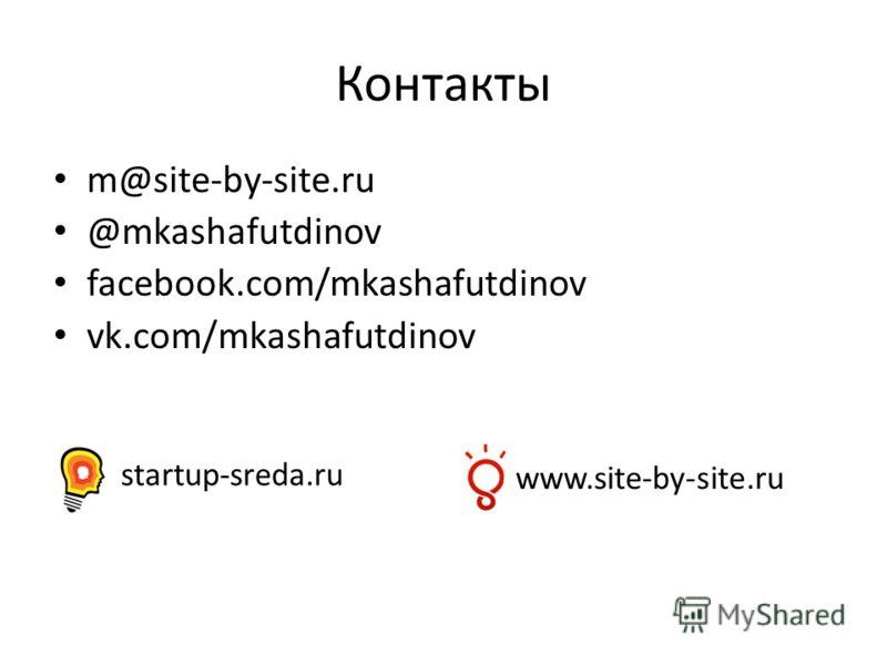 Контакты m@site-by-site.ru @mkashafutdinov facebook.com/mkashafutdinov vk.com/mkashafutdinov startup-sreda.ru www.site-by-site.ru