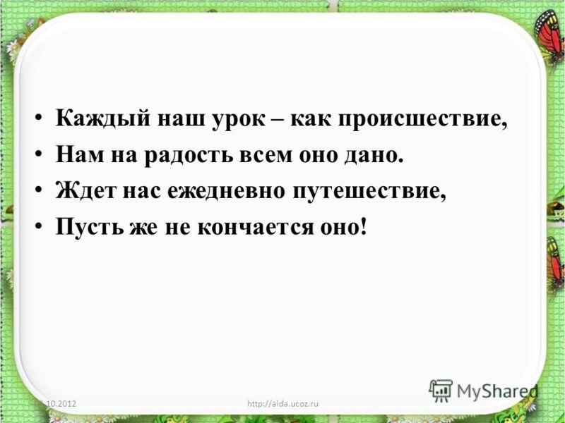 Каждый наш урок – как происшествие, Нам на радость всем оно дано. Ждет нас ежедневно путешествие, Пусть же не кончается оно! 29.08.20122http://aida.ucoz.ru