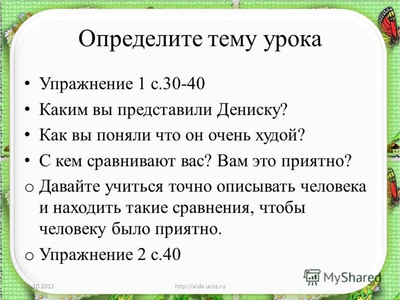 Определите тему урока Упражнение 1 с.30-40 Каким вы представили Дениску? Как вы поняли что он очень худой? С кем сравнивают вас? Вам это приятно? o Давайте учиться точно описывать человека и находить такие сравнения, чтобы человеку было приятно. o Уп