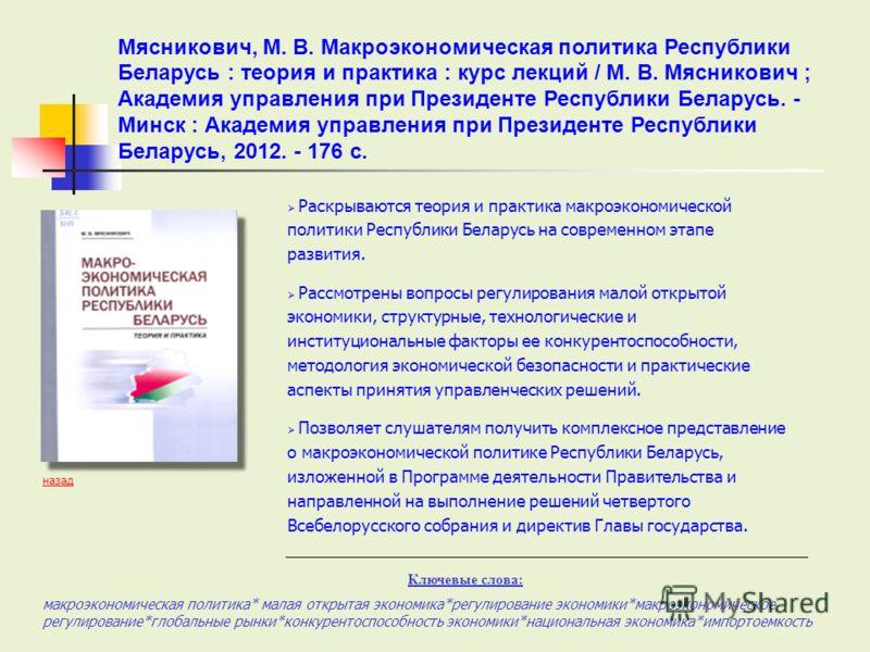 Раскрываются теория и практика макроэкономической политики Республики Беларусь на современном этапе развития. Рассмотрены вопросы регулирования малой открытой экономики, структурные, технологические и институциональные факторы ее конкурентоспособност