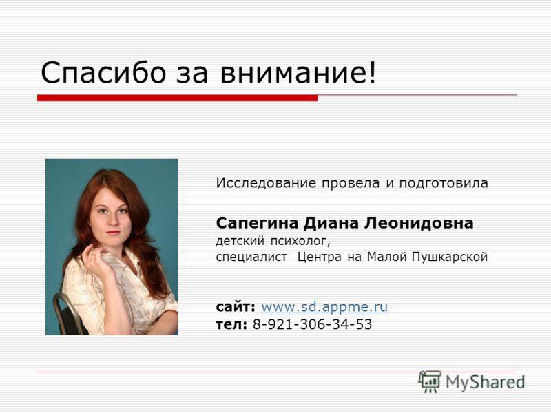 Спасибо за внимание! Исследование провела и подготовила Сапегина Диана Леонидовна детский психолог, специалист Центра на Малой Пушкарской сайт: www.sd.appme.ruwww.sd.appme.ru тел: 8-921-306-34-53