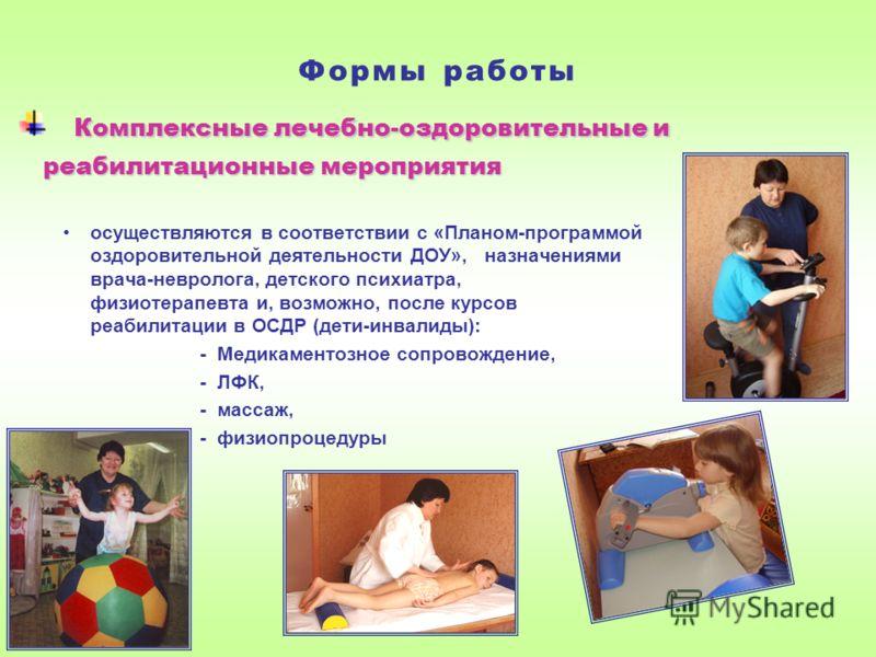 Формы работы Комплексные лечебно-оздоровительные и реабилитационные мероприятия реабилитационные мероприятия осуществляются в соответствии с «Планом-программой оздоровительной деятельности ДОУ», назначениями врача-невролога, детского психиатра, физио