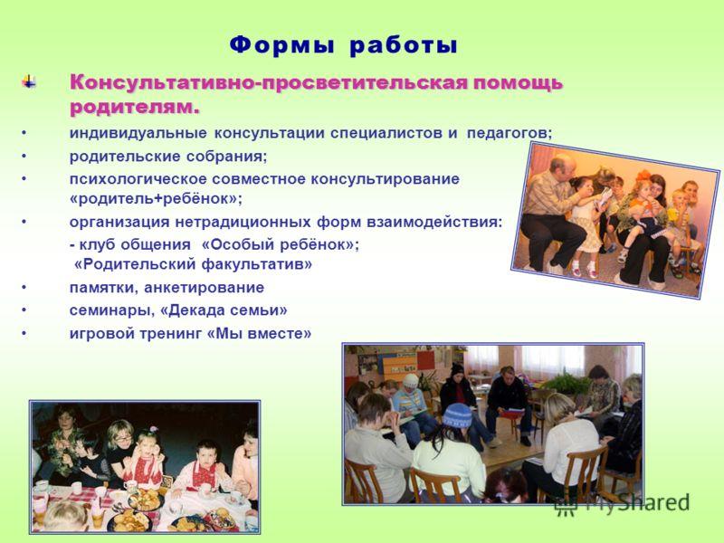 Консультативно-просветительская помощь родителям. индивидуальные консультации специалистов и педагогов; родительские собрания; психологическое совместное консультирование «родитель+ребёнок»; организация нетрадиционных форм взаимодействия: - клуб обще