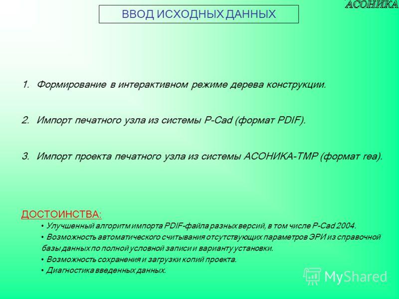 1.Формирование в интерактивном режиме дерева конструкции. 2.Импорт печатного узла из системы P-Cad (формат PDIF). 3.Импорт проекта печатного узла из системы АСОНИКА-ТМР (формат rea). ВВОД ИСХОДНЫХ ДАННЫХ ДОСТОИНСТВА: Улучшенный алгоритм импорта PDIF-