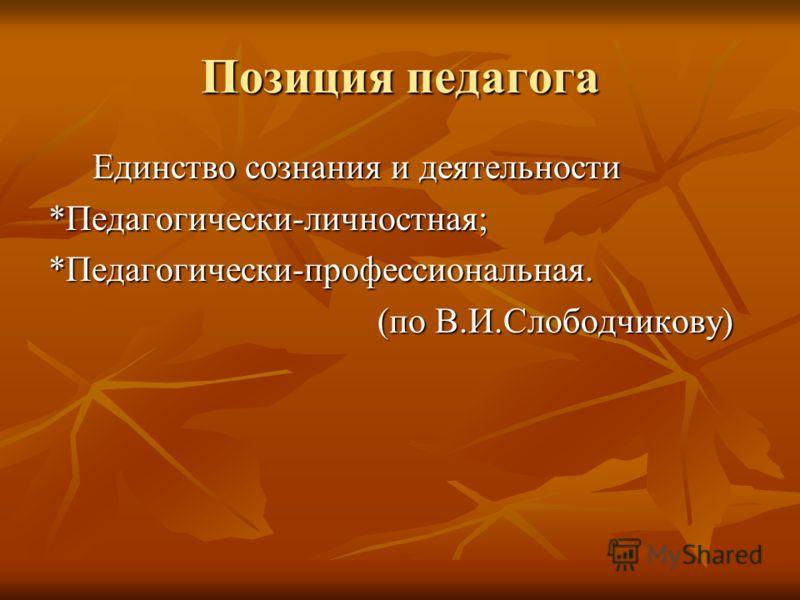 Позиция педагога Единство сознания и деятельности Единство сознания и деятельности*Педагогически-личностная;*Педагогически-профессиональная. (по В.И.Слободчикову) (по В.И.Слободчикову)