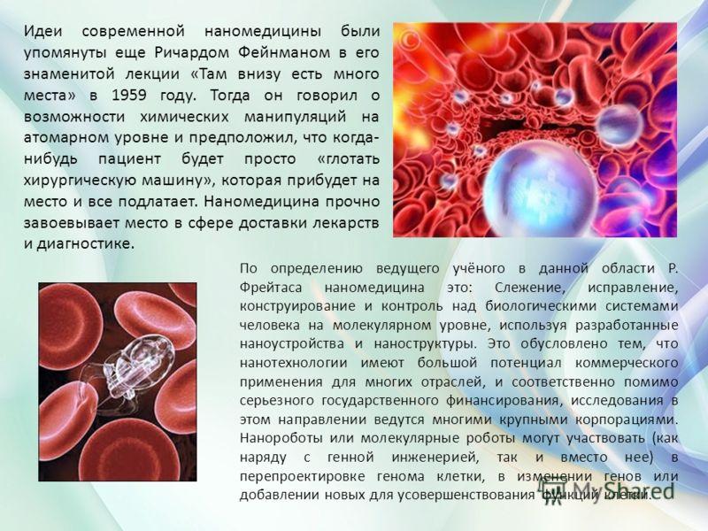 Идеи современной наномедицины были упомянуты еще Ричардом Фейнманом в его знаменитой лекции «Там внизу есть много места» в 1959 году. Тогда он говорил о возможности химических манипуляций на атомарном уровне и предположил, что когда- нибудь пациент б
