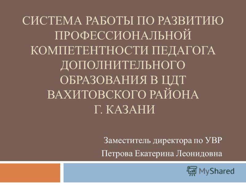 СИСТЕМА РАБОТЫ ПО РАЗВИТИЮ ПРОФЕССИОНАЛЬНОЙ КОМПЕТЕНТНОСТИ ПЕДАГОГА ДОПОЛНИТЕЛЬНОГО ОБРАЗОВАНИЯ В ЦДТ ВАХИТОВСКОГО РАЙОНА Г. КАЗАНИ Заместитель директора по УВР Петрова Екатерина Леонидовна