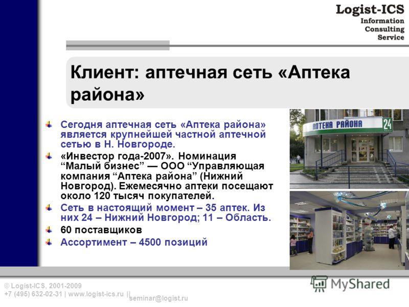 © Logist-ICS, 2001-2009 +7 (495) 632-02-31 | www.logist-ics.ru || seminar@logist.ru Клиент: аптечная сеть «Аптека района» Сегодня аптечная сеть «Аптека района» является крупнейшей частной аптечной сетью в Н. Новгороде. «Инвестор года-2007». Номинация