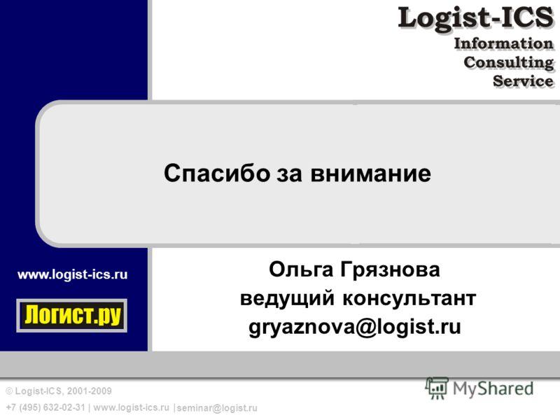 www.logist-ics.ru © Logist-ICS, 2001-2009 +7 (495) 632-02-31 | www.logist-ics.ru | seminar@logist.ru Спасибо за внимание Ольга Грязнова ведущий консультант gryaznova@logist.ru