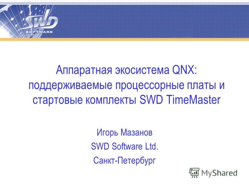 Аппаратная экосистема QNX: поддерживаемые процессорные платы и стартовые комплекты SWD TimeMaster Игорь Мазанов SWD Software Ltd. Санкт-Петербург