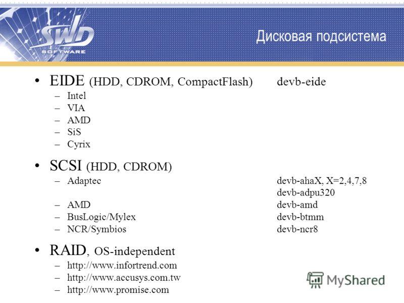 Дисковая подсистема EIDE (HDD, CDROM, CompactFlash)devb-eide –Intel –VIA –AMD –SiS –Cyrix SCSI (HDD, CDROM) –Adaptecdevb-ahaX, X=2,4,7,8 devb-adpu320 –AMDdevb-amd –BusLogic/Mylexdevb-btmm –NCR/Symbiosdevb-ncr8 RAID, OS-independent –http://www.infortr
