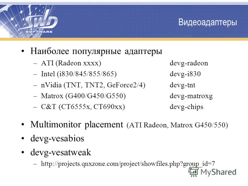 Видеоадаптеры Наиболее популярные адаптеры –ATI (Radeon xxxx)devg-radeon –Intel (i830/845/855/865)devg-i830 –nVidia (TNT, TNT2, GeForce2/4) devg-tnt –Matrox (G400/G450/G550)devg-matroxg –C&T (CT6555x, CT690xx)devg-chips Multimonitor placement (ATI Ra