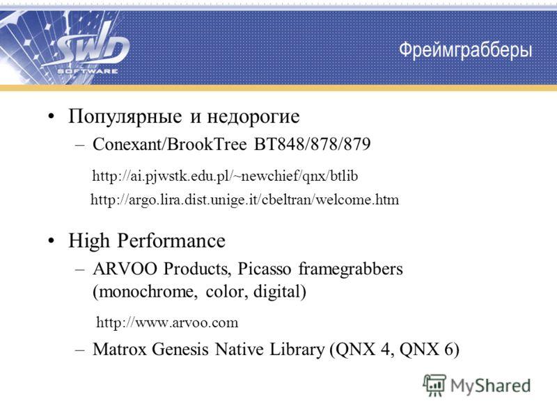 Фреймграбберы Популярные и недорогие –Conexant/BrookTree BT848/878/879 http://ai.pjwstk.edu.pl/~newchief/qnx/btlib http://argo.lira.dist.unige.it/cbeltran/welcome.htm High Performance –ARVOO Products, Picasso framegrabbers (monochrome, color, digital