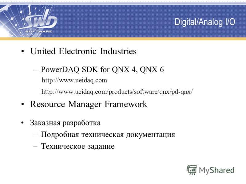 Digital/Analog I/O United Electronic Industries –PowerDAQ SDK for QNX 4, QNX 6 http://www.ueidaq.com http://www.ueidaq.com/products/software/qnx/pd-qnx/ Resource Manager Framework Заказная разработка –Подробная техническая документация –Техническое з