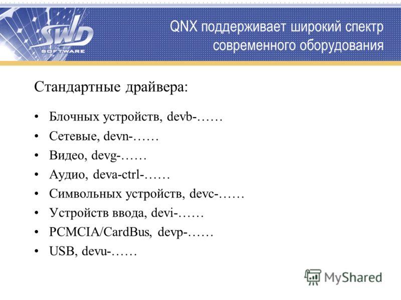 QNX поддерживает широкий спектр современного оборудования Стандартные драйвера: Блочных устройств, devb-…… Сетевые, devn-…… Видео, devg-…… Аудио, deva-ctrl-…… Символьных устройств, devc-…… Устройств ввода, devi-…… PCMCIA/CardBus, devp-…… USB, devu-……