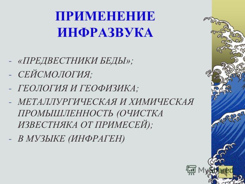 ПРИМЕНЕНИЕ ИНФРАЗВУКА -«ПРЕДВЕСТНИКИ БЕДЫ»; -СЕЙСМОЛОГИЯ; -ГЕОЛОГИЯ И ГЕОФИЗИКА; -МЕТАЛЛУРГИЧЕСКАЯ И ХИМИЧЕСКАЯ ПРОМЫШЛЕННОСТЬ (ОЧИСТКА ИЗВЕСТНЯКА ОТ ПРИМЕСЕЙ); -В МУЗЫКЕ (ИНФРАГЕН)
