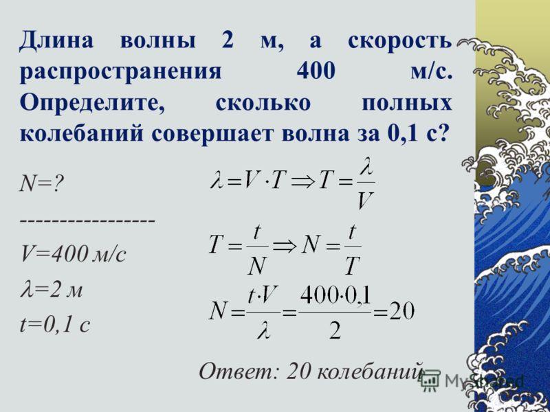 Длина волны 2 м, а скорость распространения 400 м/с. Определите, сколько полных колебаний совершает волна за 0,1 с? N=? ----------------- V=400 м/с =2 м t=0,1 c Ответ: 20 колебаний