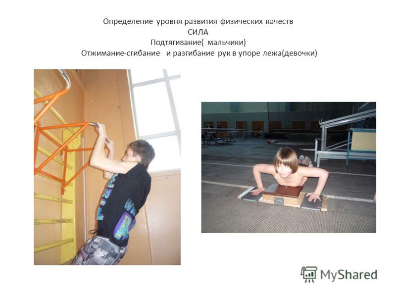 Определение уровня развития физических качеств СИЛА Подтягивание( мальчики) Отжимание-сгибание и разгибание рук в упоре лежа(девочки)