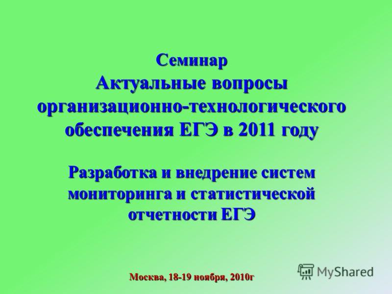 Семинар Актуальные вопросы организационно-технологического обеспечения ЕГЭ в 2011 году Разработка и внедрение систем мониторинга и статистической отчетности ЕГЭ Москва, 18-19 ноября, 2010г