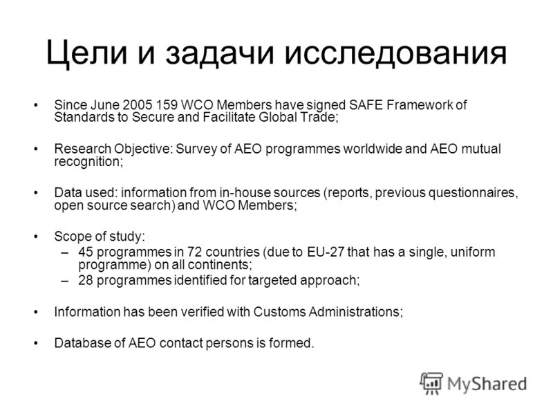 Цели и задачи исследования Since June 2005 159 WCO Members have signed SAFE Framework of Standards to Secure and Facilitate Global Trade; Research Objective: Survey of AEO programmes worldwide and AEO mutual recognition; Data used: information from i