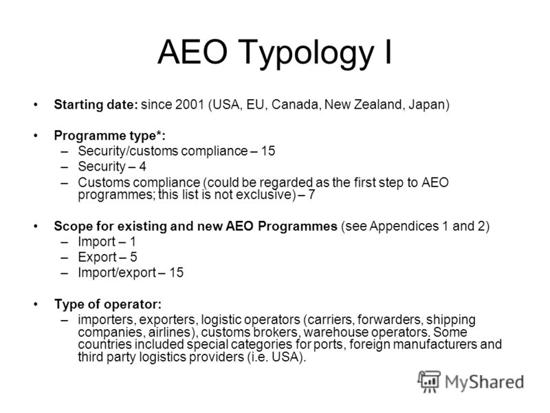 AEO Typology I Starting date: since 2001 (USA, EU, Canada, New Zealand, Japan) Programme type*: –Security/customs compliance – 15 –Security – 4 –Customs compliance (could be regarded as the first step to AEO programmes; this list is not exclusive) –