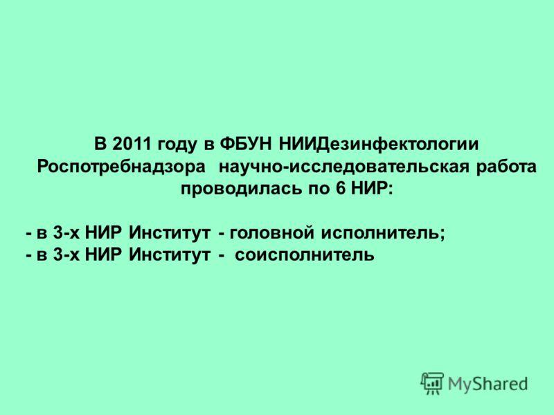 В 2011 году в ФБУН НИИДезинфектологии Роспотребнадзора научно-исследовательская работа проводилась по 6 НИР: - в 3-х НИР Институт - головной исполнитель; - в 3-х НИР Институт - соисполнитель