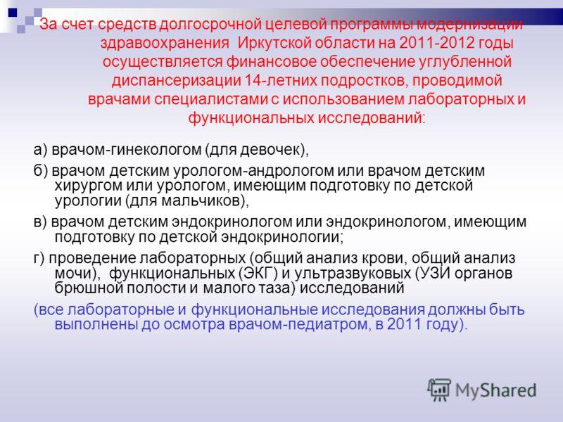 За счет средств долгосрочной целевой программы модернизации здравоохранения Иркутской области на 2011-2012 годы осуществляется финансовое обеспечение углубленной диспансеризации 14-летних подростков, проводимой врачами специалистами с использованием