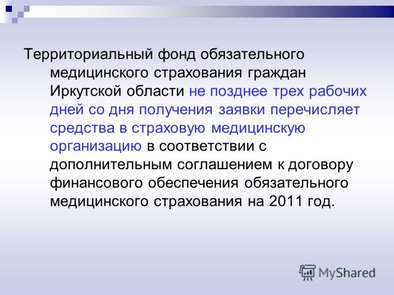 Территориальный фонд обязательного медицинского страхования граждан Иркутской области не позднее трех рабочих дней со дня получения заявки перечисляет средства в страховую медицинскую организацию в соответствии с дополнительным соглашением к договору