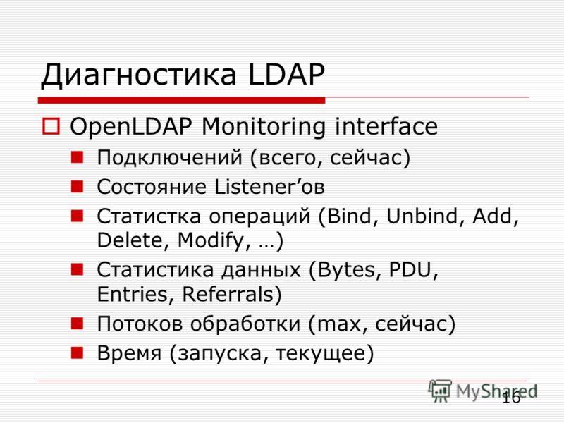 Диагностика LDAP OpenLDAP Monitoring interface Подключений (всего, сейчас) Состояние Listenerов Статистка операций (Bind, Unbind, Add, Delete, Modify, …) Статистика данных (Bytes, PDU, Entries, Referrals) Потоков обработки (max, сейчас) Время (запуск