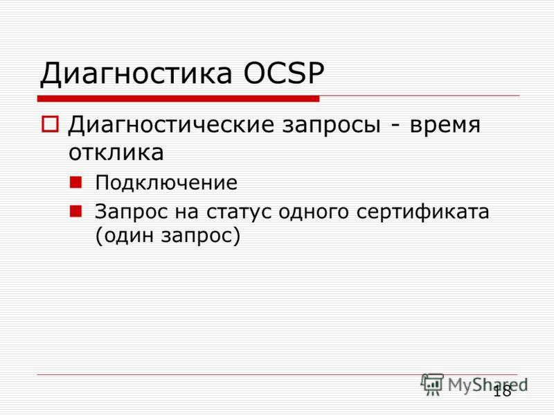 Диагностика OCSP Диагностические запросы - время отклика Подключение Запрос на статус одного сертификата (один запрос) 18