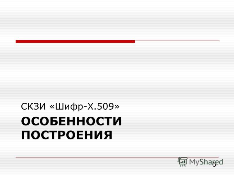ОСОБЕННОСТИ ПОСТРОЕНИЯ СКЗИ «Шифр-X.509» 6