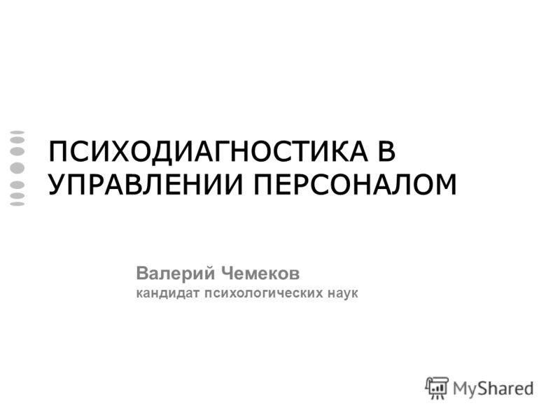 ПСИХОДИАГНОСТИКА В УПРАВЛЕНИИ ПЕРСОНАЛОМ Валерий Чемеков кандидат психологических наук
