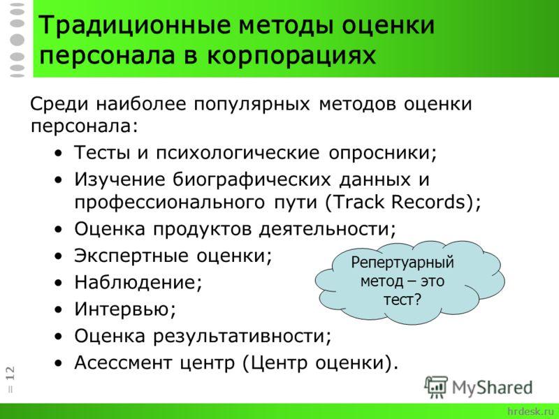 Традиционные методы оценки персонала в корпорациях Среди наиболее популярных методов оценки персонала: Тесты и психологические опросники; Изучение биографических данных и профессионального пути (Track Records); Оценка продуктов деятельности; Экспертн